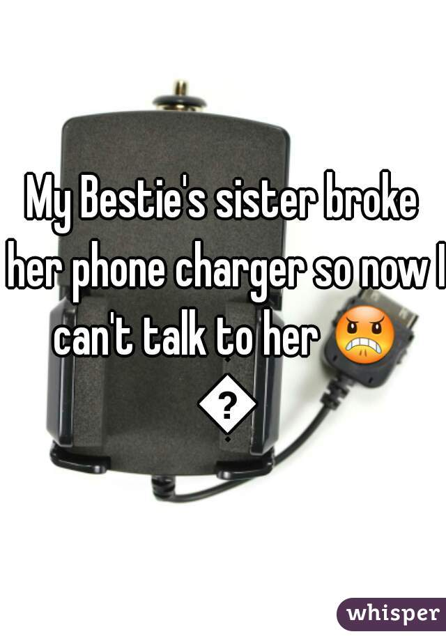 My Bestie's sister broke her phone charger so now I can't talk to her 😠 😡