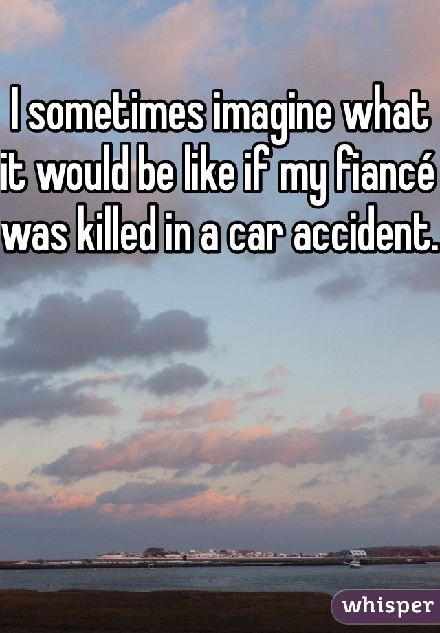 I sometimes imagine what it would be like if my fiancé was killed in a car accident.