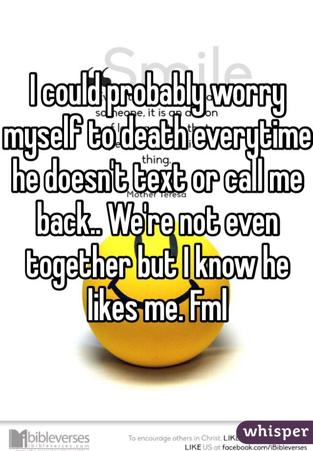 I could probably worry myself to death everytime he doesn't text or call me back.. We're not even together but I know he likes me. Fml