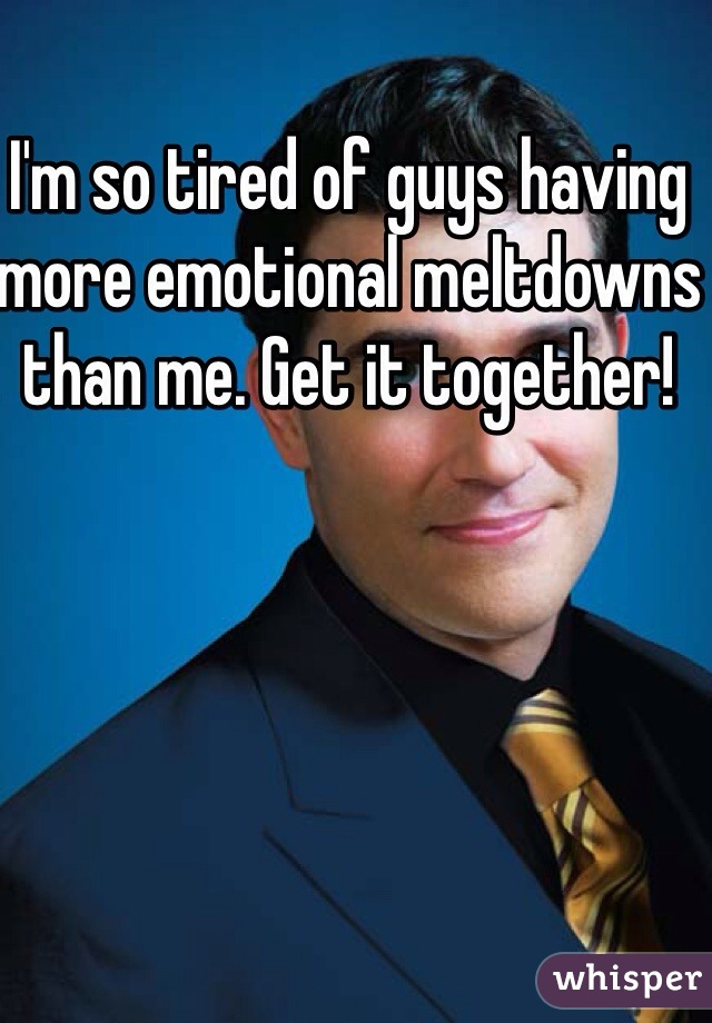 I'm so tired of guys having more emotional meltdowns than me. Get it together!