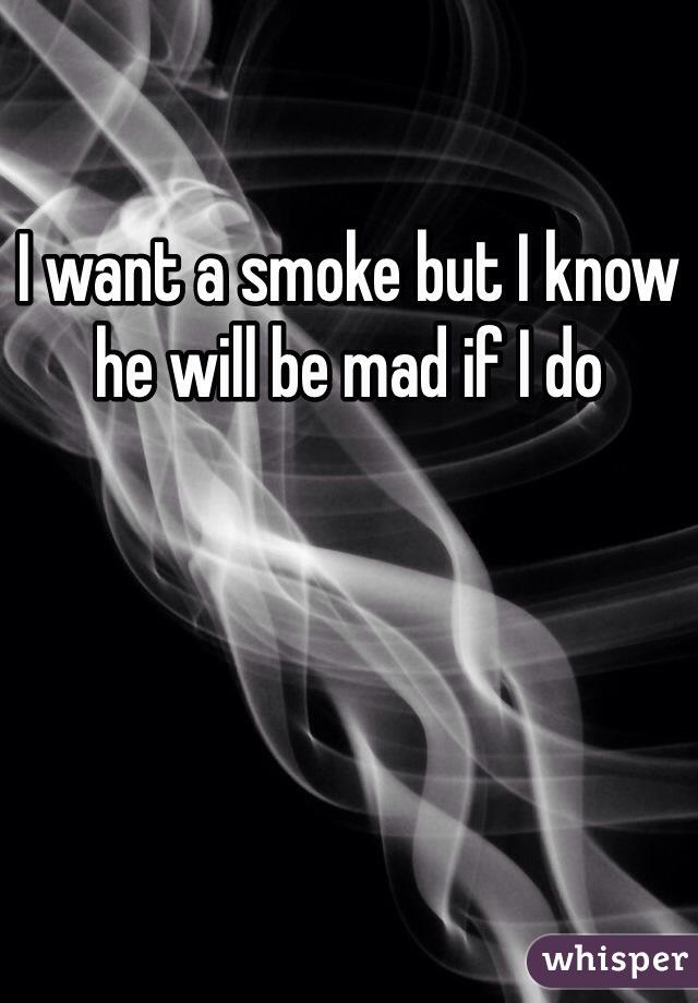 I want a smoke but I know he will be mad if I do