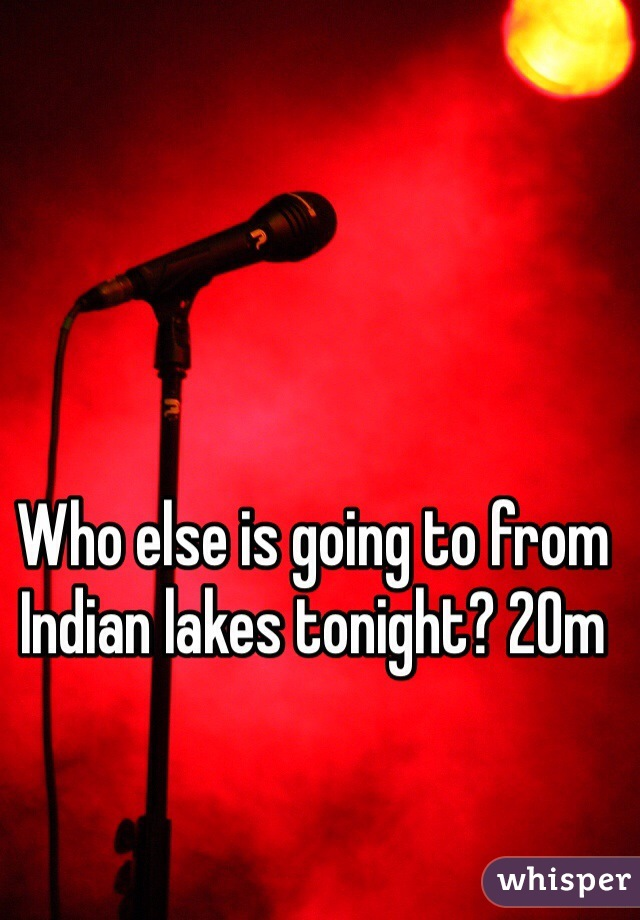 Who else is going to from Indian lakes tonight? 20m