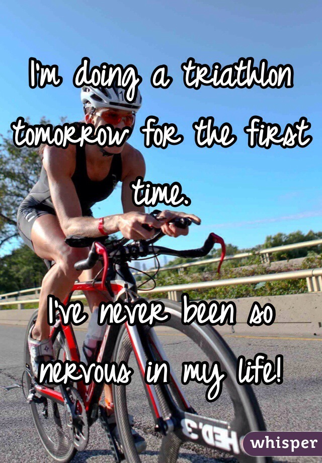 I'm doing a triathlon tomorrow for the first time.   I've never been so nervous in my life!