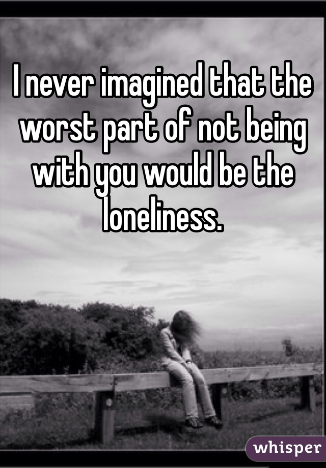 I never imagined that the worst part of not being with you would be the loneliness.