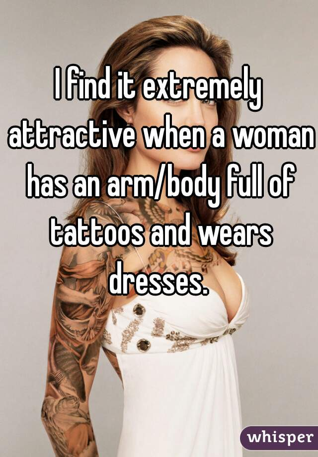 I find it extremely attractive when a woman has an arm/body full of tattoos and wears dresses.
