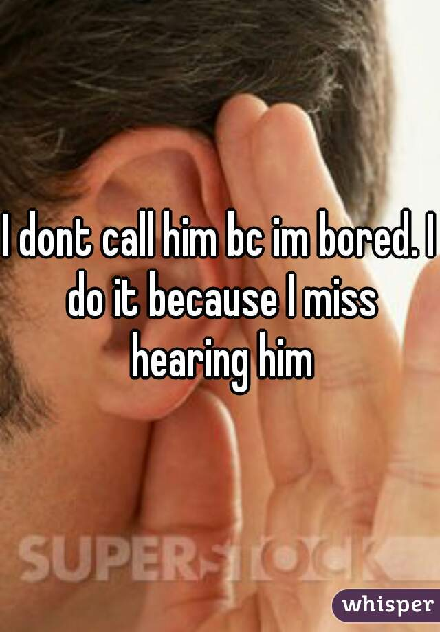 I dont call him bc im bored. I do it because I miss hearing him