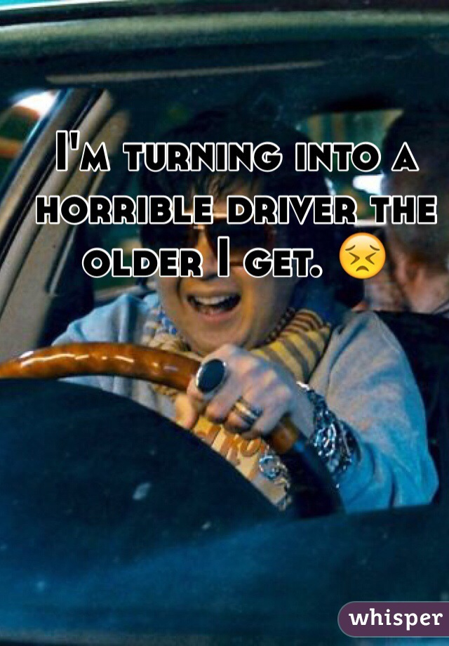 I'm turning into a horrible driver the    older I get. 😣