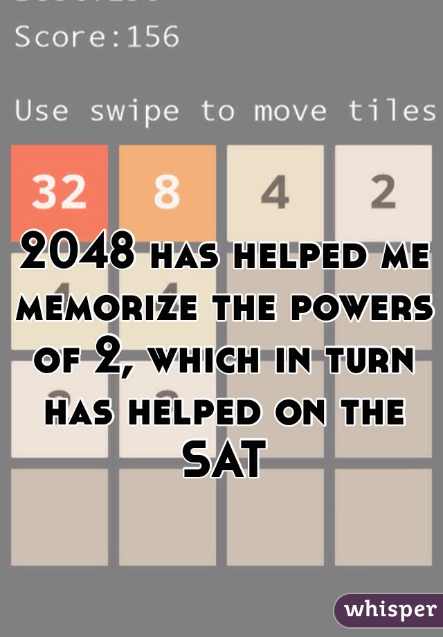 2048 has helped me memorize the powers of 2, which in turn has helped on the SAT