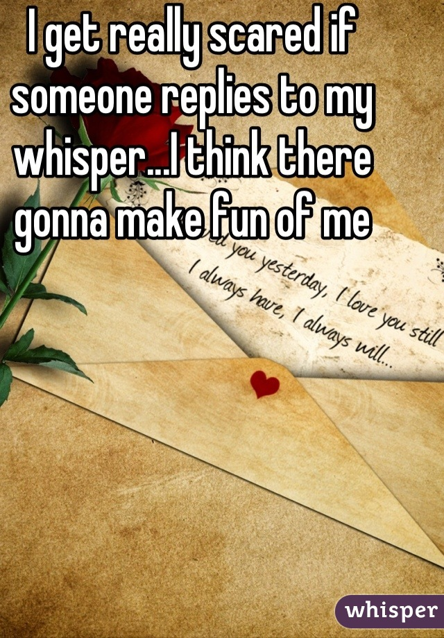 I get really scared if someone replies to my whisper...I think there gonna make fun of me