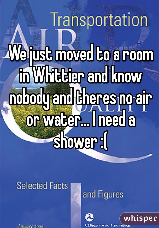 We just moved to a room in Whittier and know nobody and theres no air or water... I need a shower :(