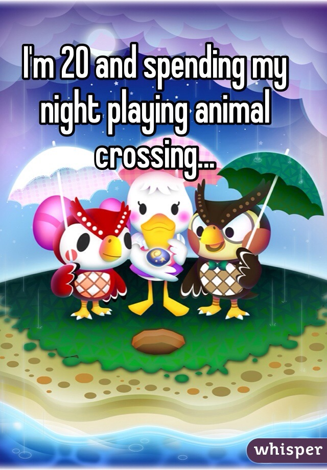 I'm 20 and spending my night playing animal crossing...