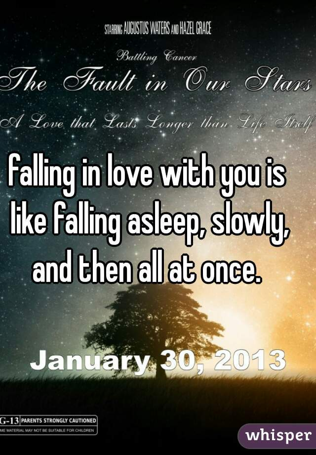falling in love with you is like falling asleep, slowly, and then all at once.