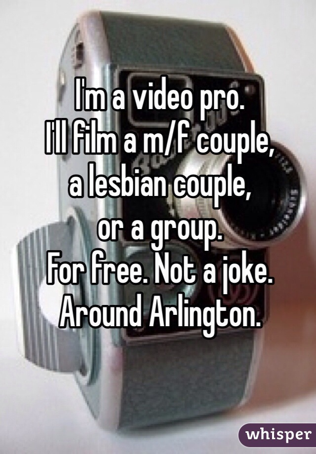 I'm a video pro.  I'll film a m/f couple,  a lesbian couple, or a group.  For free. Not a joke. Around Arlington.