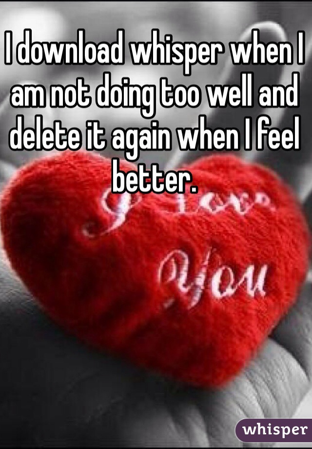 I download whisper when I am not doing too well and delete it again when I feel better.