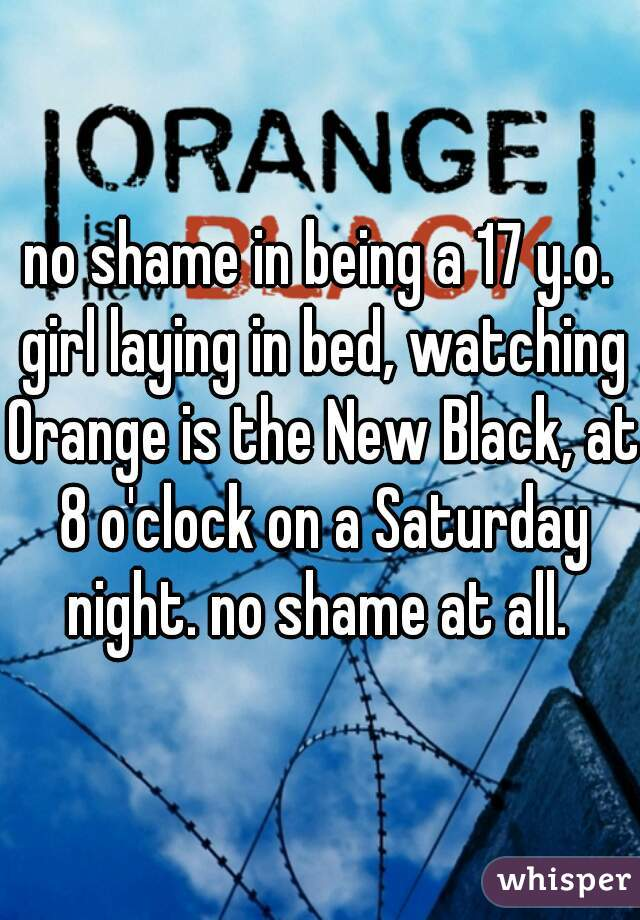 no shame in being a 17 y.o. girl laying in bed, watching Orange is the New Black, at 8 o'clock on a Saturday night. no shame at all.