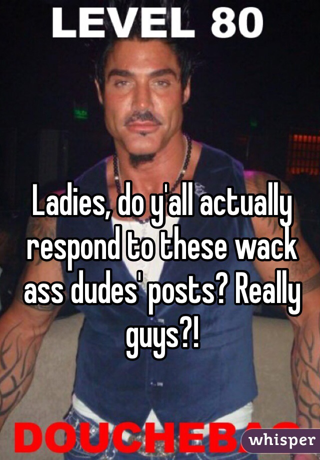 Ladies, do y'all actually respond to these wack ass dudes' posts? Really guys?!