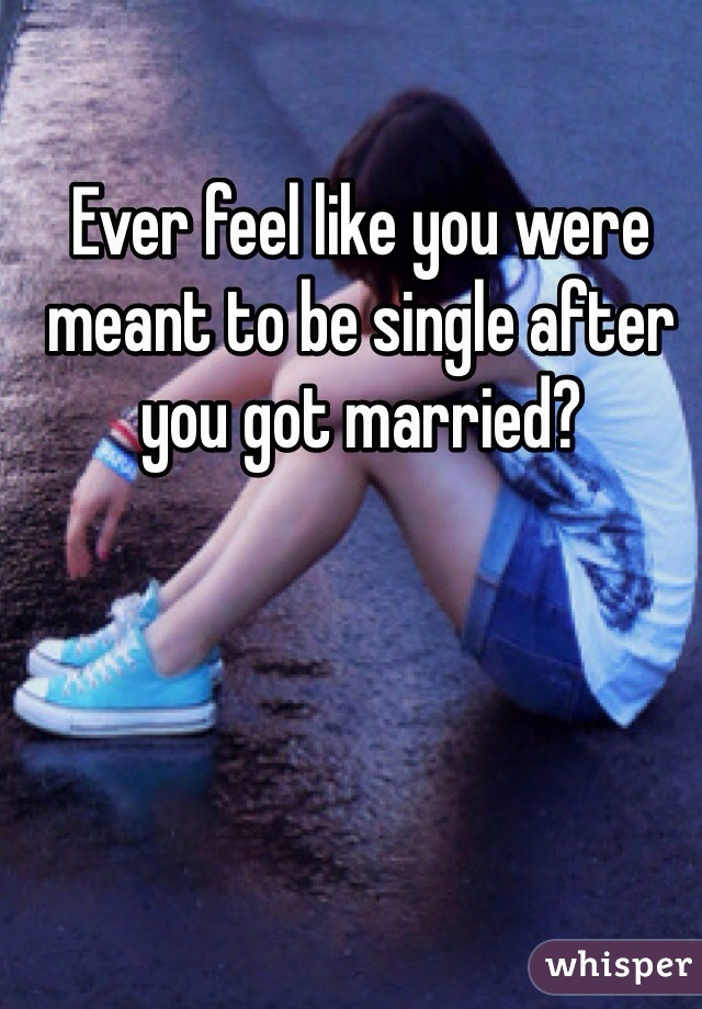 Ever feel like you were meant to be single after you got married?