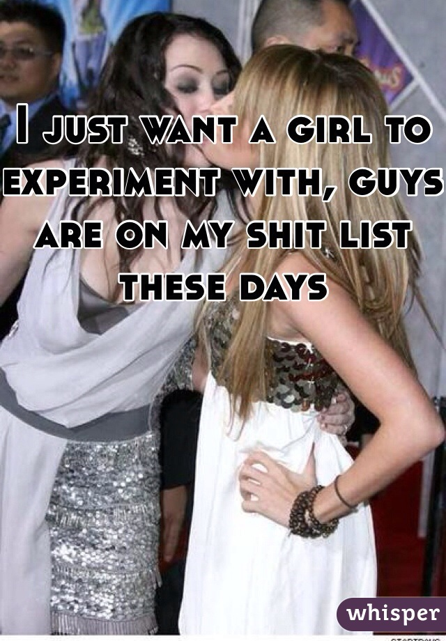 I just want a girl to experiment with, guys are on my shit list these days