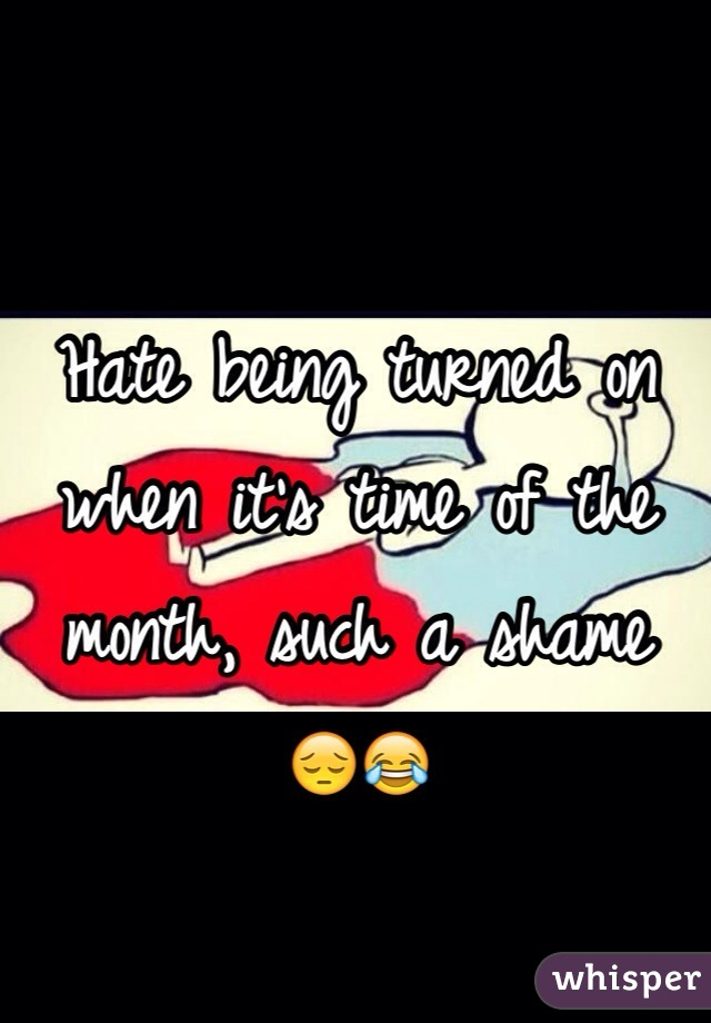Hate being turned on when it's time of the month, such a shame 😔😂