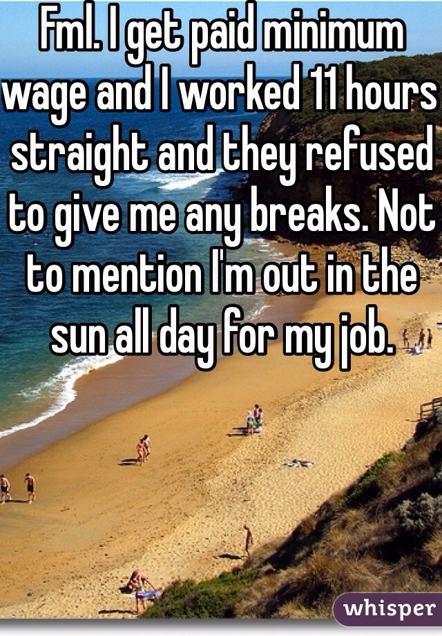 Fml. I get paid minimum wage and I worked 11 hours straight and they refused to give me any breaks. Not to mention I'm out in the sun all day for my job.