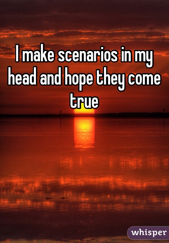 I make scenarios in my head and hope they come true