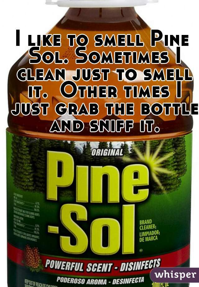 I like to smell Pine Sol. Sometimes I clean just to smell it.  Other times I just grab the bottle and sniff it.