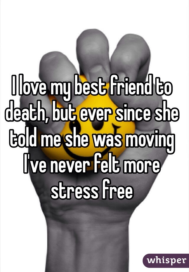 I love my best friend to death, but ever since she told me she was moving I've never felt more stress free