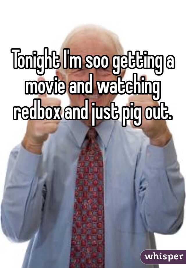 Tonight I'm soo getting a movie and watching redbox and just pig out.