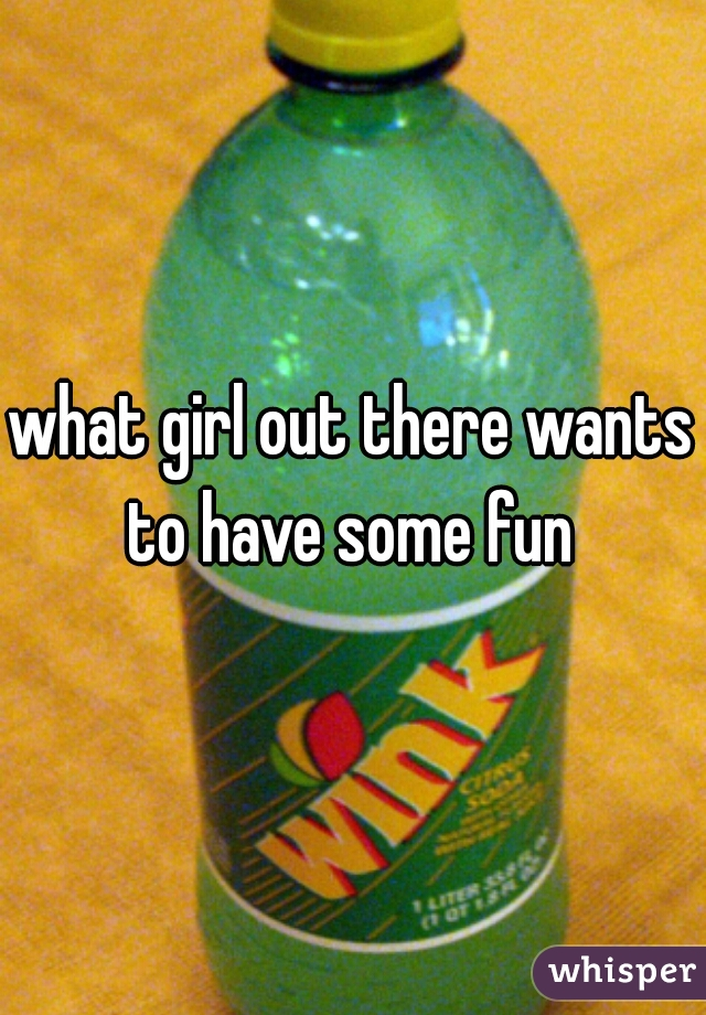 what girl out there wants to have some fun