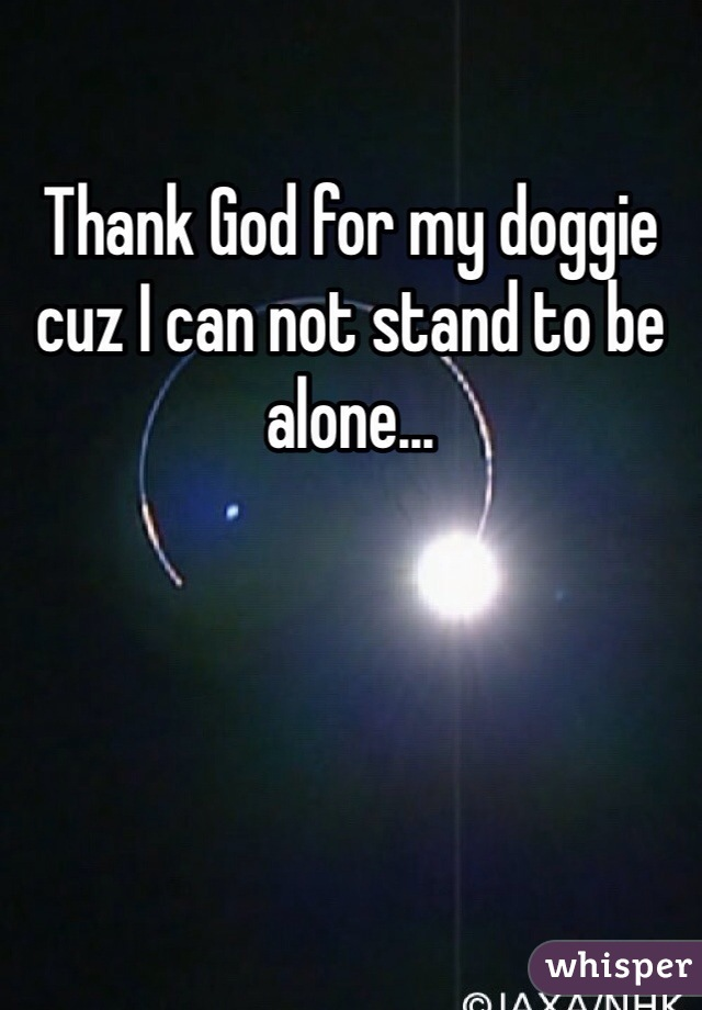 Thank God for my doggie cuz I can not stand to be alone...