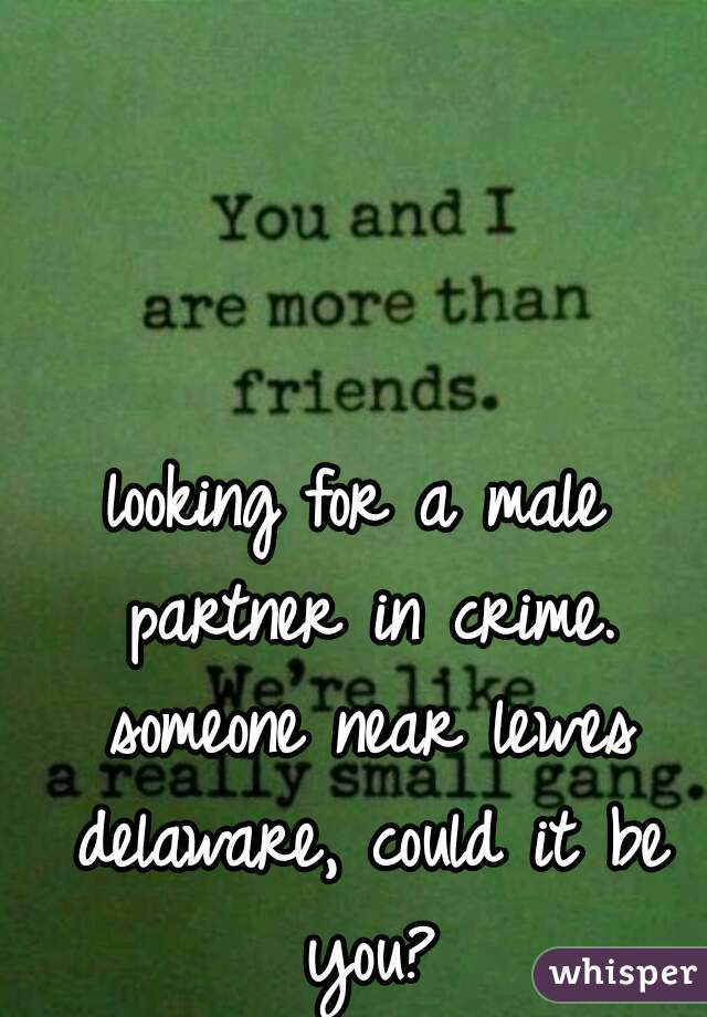looking for a male partner in crime. someone near lewes delaware, could it be you?