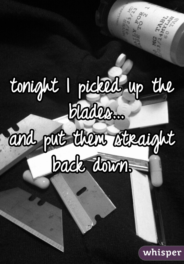 tonight I picked up the blades...  and put them straight back down.