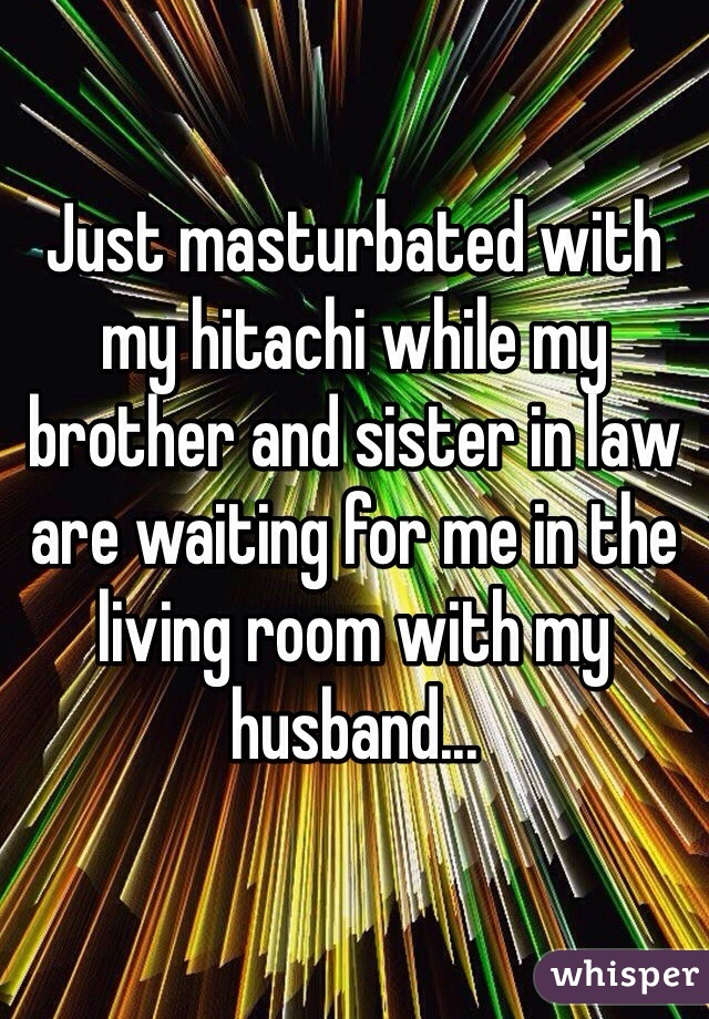 Just masturbated with my hitachi while my brother and sister in law are waiting for me in the living room with my husband...
