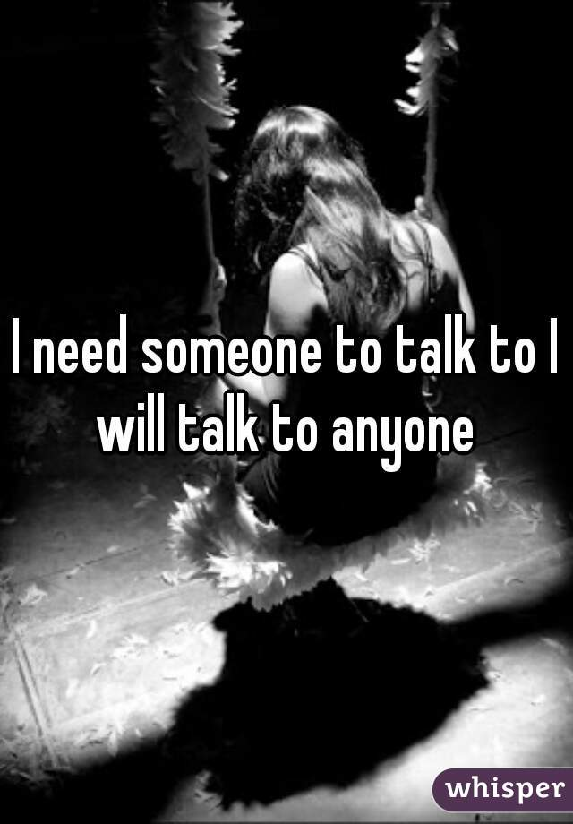 I need someone to talk to I will talk to anyone