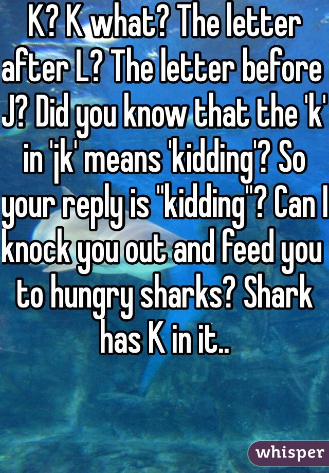 """K? K what? The letter after L? The letter before J? Did you know that the 'k' in 'jk' means 'kidding'? So your reply is """"kidding""""? Can I knock you out and feed you to hungry sharks? Shark has K in it..     Fuck you."""