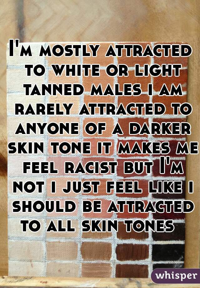 I'm mostly attracted to white or light tanned males i am rarely attracted to anyone of a darker skin tone it makes me feel racist but I'm not i just feel like i should be attracted to all skin tones