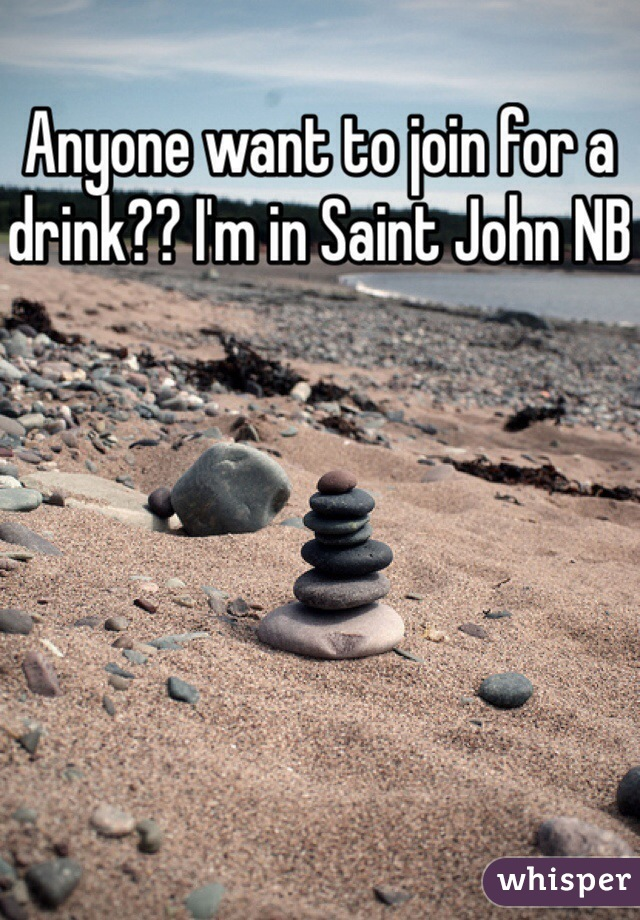 Anyone want to join for a drink?? I'm in Saint John NB