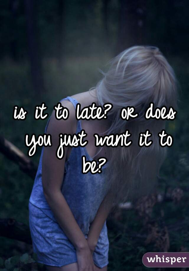 is it to late? or does you just want it to be?