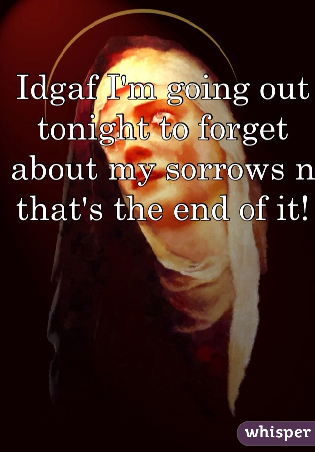 Idgaf I'm going out tonight to forget about my sorrows n that's the end of it!