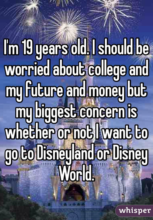 I'm 19 years old. I should be worried about college and my future and money but my biggest concern is whether or not I want to go to Disneyland or Disney World.