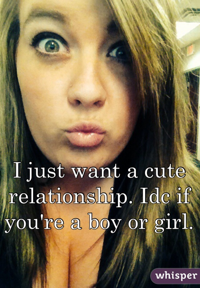 I just want a cute relationship. Idc if you're a boy or girl.