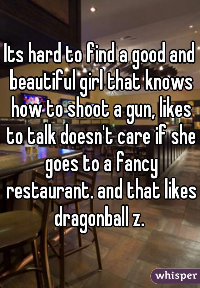 Its hard to find a good and beautiful girl that knows how to shoot a gun, likes to talk doesn't care if she goes to a fancy restaurant. and that likes dragonball z.