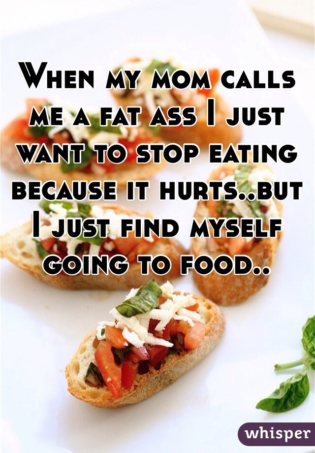 When my mom calls me a fat ass I just want to stop eating because it hurts..but I just find myself going to food..