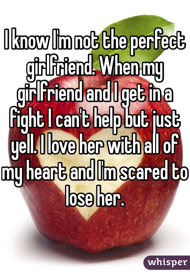 I know I'm not the perfect girlfriend. When my girlfriend and I get in a fight I can't help but just yell. I love her with all of my heart and I'm scared to lose her.