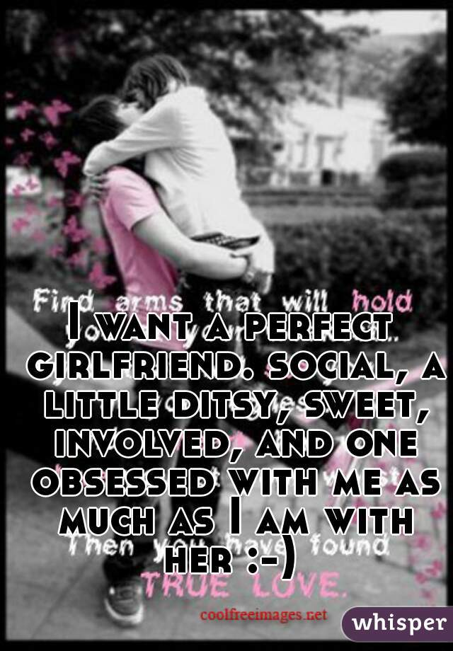 I want a perfect girlfriend. social, a little ditsy, sweet, involved, and one obsessed with me as much as I am with her :-)