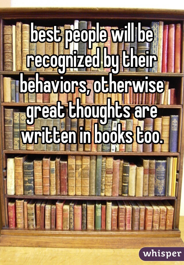 best people will be recognized by their behaviors, otherwise great thoughts are written in books too.