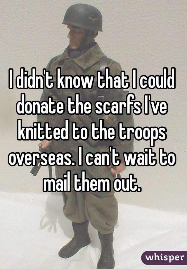 I didn't know that I could donate the scarfs I've knitted to the troops overseas. I can't wait to mail them out.