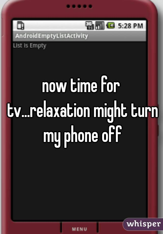 now time for tv...relaxation might turn my phone off