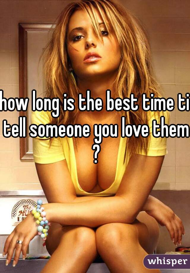 how long is the best time ti tell someone you love them ?