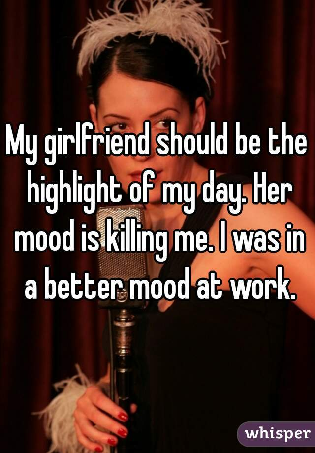My girlfriend should be the highlight of my day. Her mood is killing me. I was in a better mood at work.